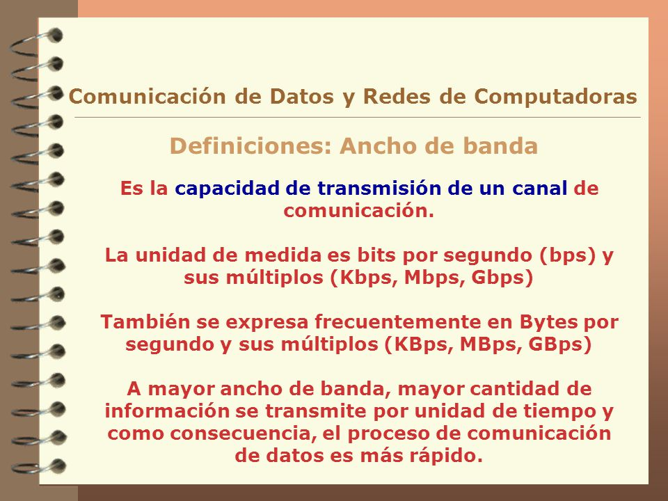 Es la capacidad de transmisión de un canal de comunicación. La unidad de medida es bits por segundo (bps) y sus múltiplos (Kbps, Mbps, Gbps) También s