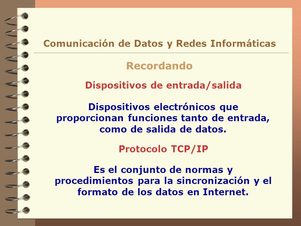 Dispositivos de entrada/salida Recordando Comunicación de Datos y Redes Informáticas Dispositivos electrónicos que proporcionan funciones tanto de ent