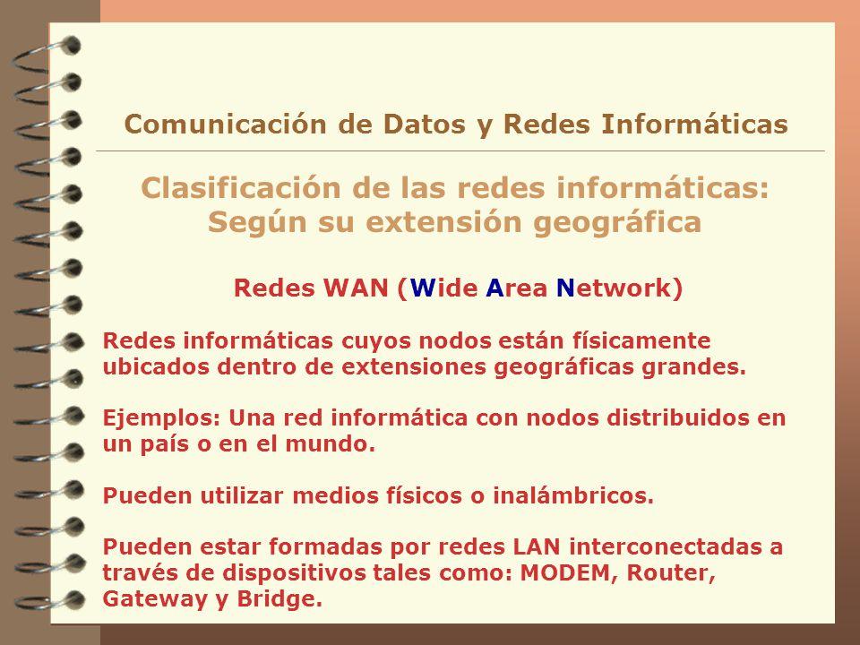 Redes WAN (Wide Area Network) Clasificación de las redes informáticas: Según su extensión geográfica Comunicación de Datos y Redes Informáticas Redes