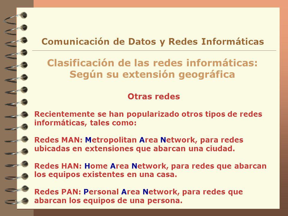 Otras redes Clasificación de las redes informáticas: Según su extensión geográfica Comunicación de Datos y Redes Informáticas Recientemente se han pop