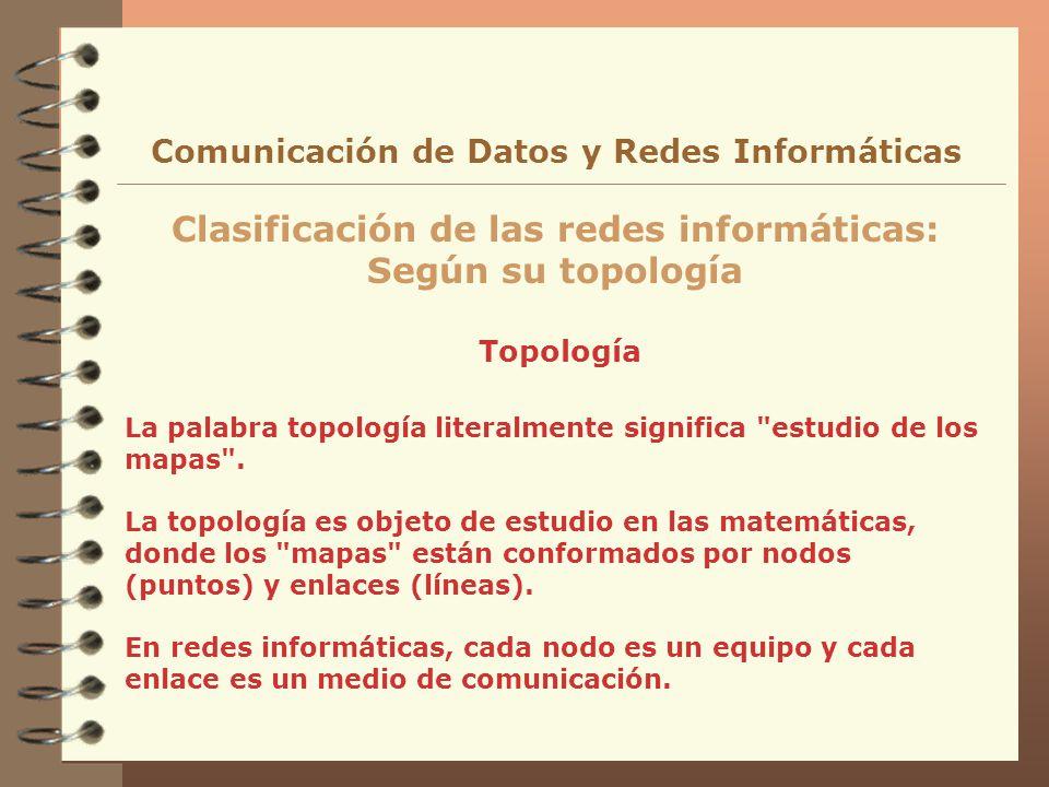 Topología Clasificación de las redes informáticas: Según su topología Comunicación de Datos y Redes Informáticas La palabra topología literalmente sig