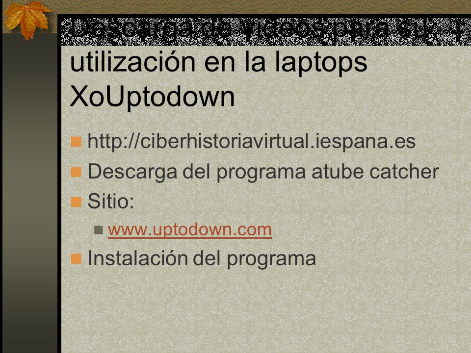 Descarga de videos para su utilización en la laptops XoUptodown http://ciberhistoriavirtual.iespana.es Descarga del programa atube catcher Sitio: www.