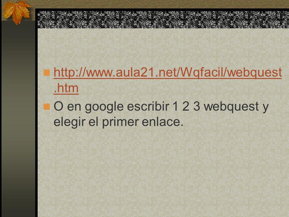 http://www.aula21.net/Wqfacil/webquest.htm http://www.aula21.net/Wqfacil/webquest.htm O en google escribir 1 2 3 webquest y elegir el primer enlace.