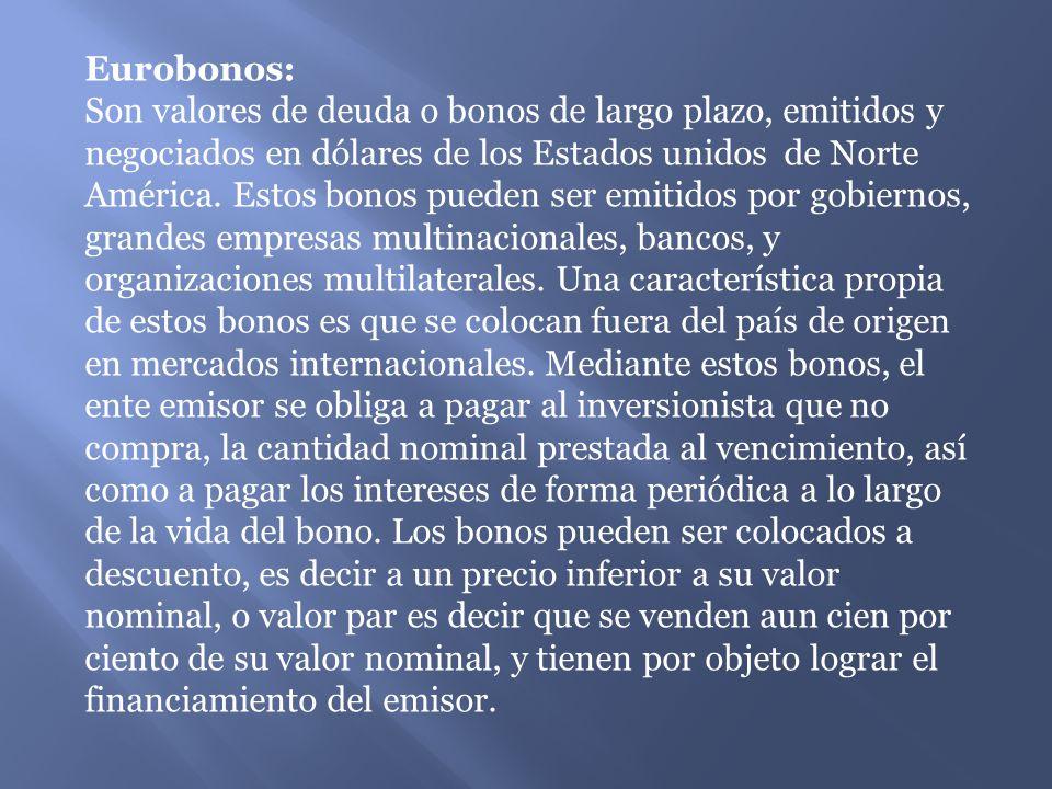 Eurobonos: Son valores de deuda o bonos de largo plazo, emitidos y negociados en dólares de los Estados unidos de Norte América.