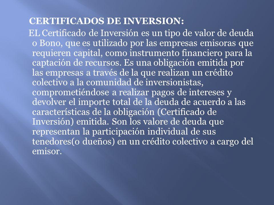 CERTIFICADOS DE INVERSION: EL Certificado de Inversión es un tipo de valor de deuda o Bono, que es utilizado por las empresas emisoras que requieren capital, como instrumento financiero para la captación de recursos.