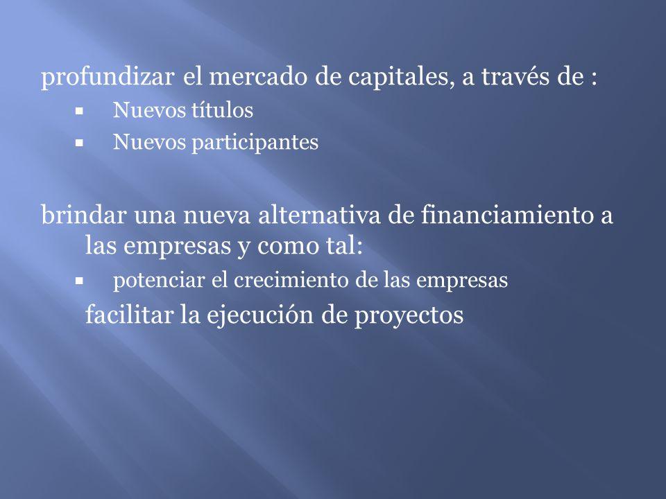 profundizar el mercado de capitales, a través de : Nuevos títulos Nuevos participantes brindar una nueva alternativa de financiamiento a las empresas y como tal: potenciar el crecimiento de las empresas facilitar la ejecución de proyectos