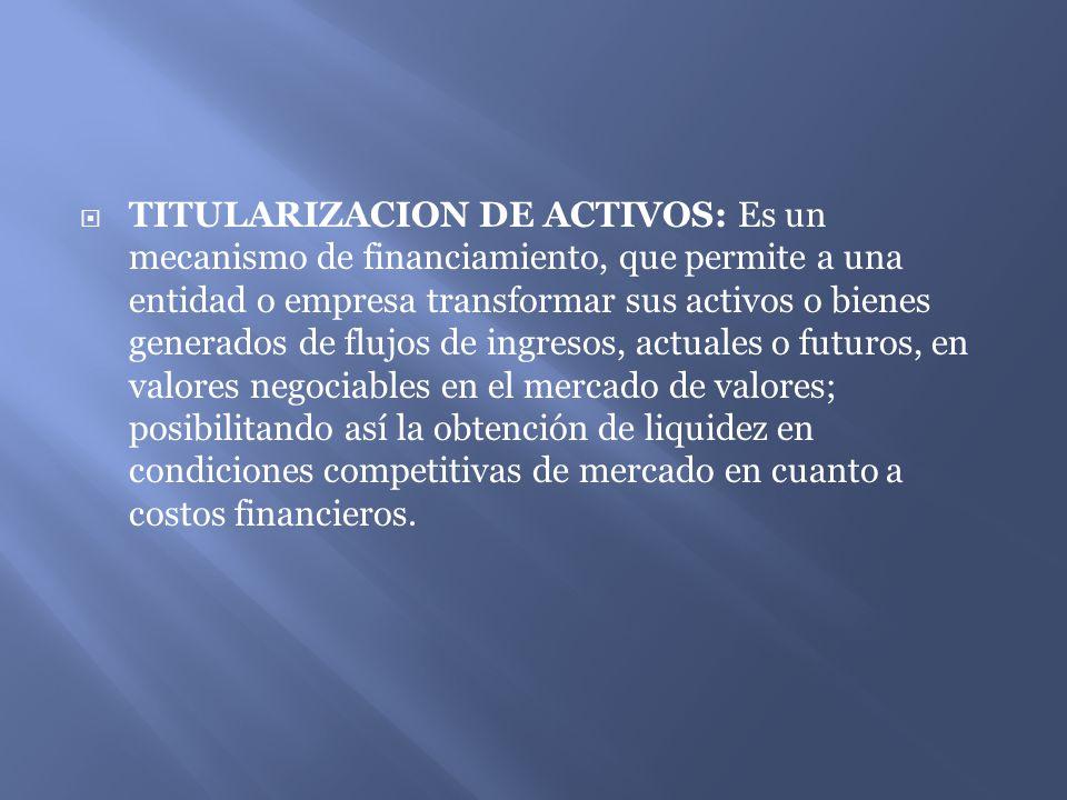 TITULARIZACION DE ACTIVOS: Es un mecanismo de financiamiento, que permite a una entidad o empresa transformar sus activos o bienes generados de flujos de ingresos, actuales o futuros, en valores negociables en el mercado de valores; posibilitando así la obtención de liquidez en condiciones competitivas de mercado en cuanto a costos financieros.
