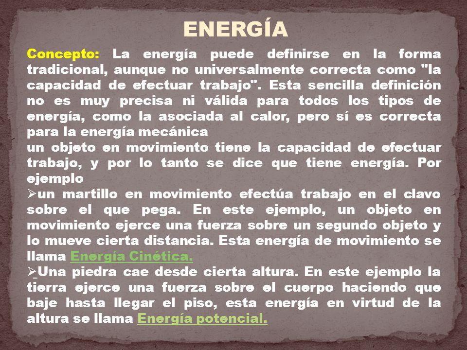 ENERGÍA Concepto: La energía puede definirse en la forma tradicional, aunque no universalmente correcta como