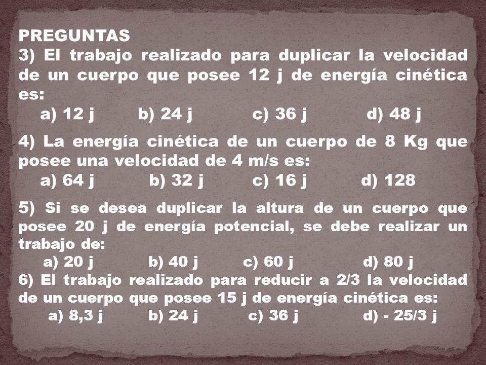 PREGUNTAS 3) El trabajo realizado para duplicar la velocidad de un cuerpo que posee 12 j de energía cinética es: a) 12 j b) 24 j c) 36 j d) 48 j 4) La