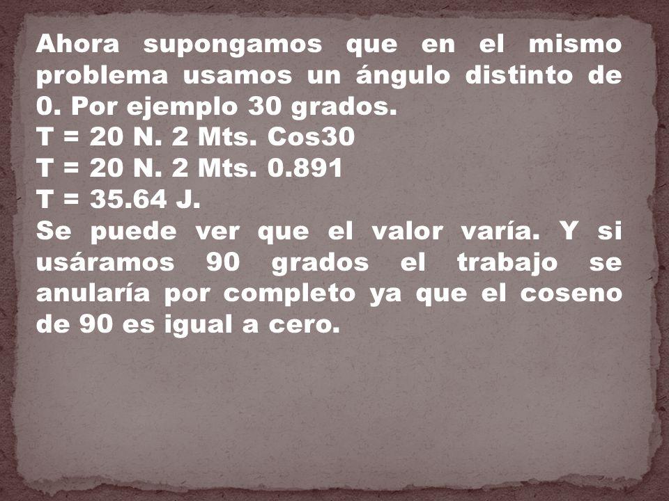 Ahora supongamos que en el mismo problema usamos un ángulo distinto de 0. Por ejemplo 30 grados. T = 20 N. 2 Mts. Cos30 T = 20 N. 2 Mts. 0.891 T = 35.