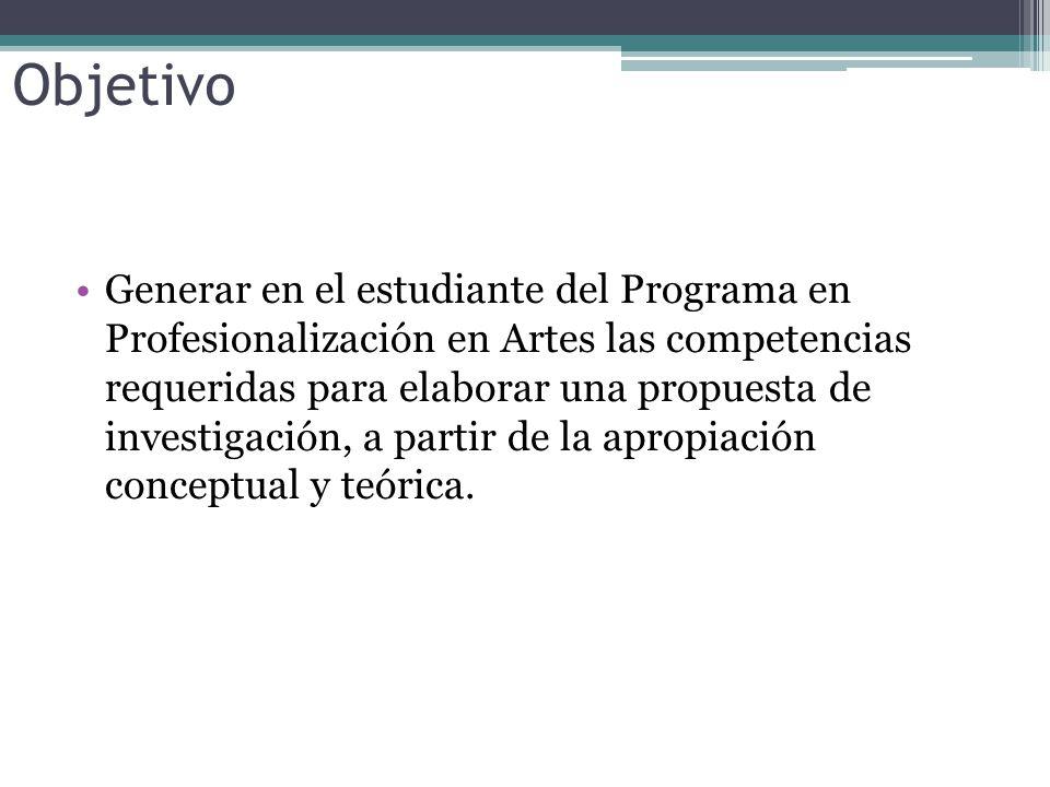 Objetivo Generar en el estudiante del Programa en Profesionalización en Artes las competencias requeridas para elaborar una propuesta de investigación, a partir de la apropiación conceptual y teórica.