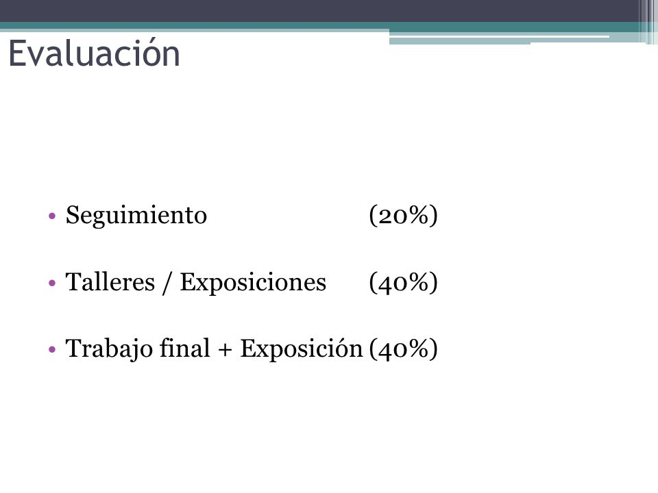 Evaluación Seguimiento (20%) Talleres / Exposiciones (40%) Trabajo final + Exposición(40%)