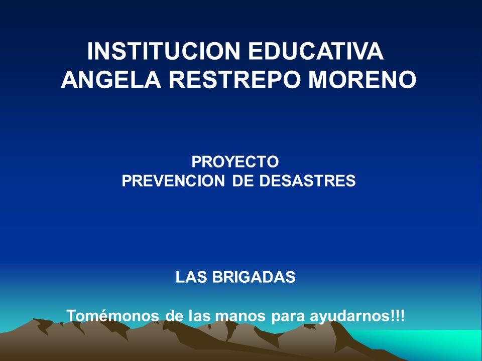 INSTITUCION EDUCATIVA ANGELA RESTREPO MORENO PROYECTO PREVENCION DE DESASTRES LAS BRIGADAS Tomémonos de las manos para ayudarnos!!!
