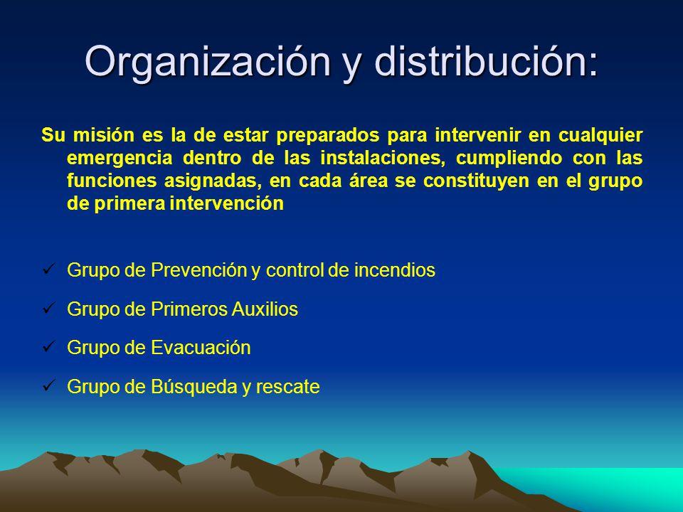 Organización y distribución: Su misión es la de estar preparados para intervenir en cualquier emergencia dentro de las instalaciones, cumpliendo con las funciones asignadas, en cada área se constituyen en el grupo de primera intervención Grupo de Prevención y control de incendios Grupo de Primeros Auxilios Grupo de Evacuación Grupo de Búsqueda y rescate
