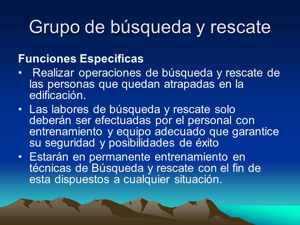Grupo de búsqueda y rescate Funciones Especificas Realizar operaciones de búsqueda y rescate de las personas que quedan atrapadas en la edificación.