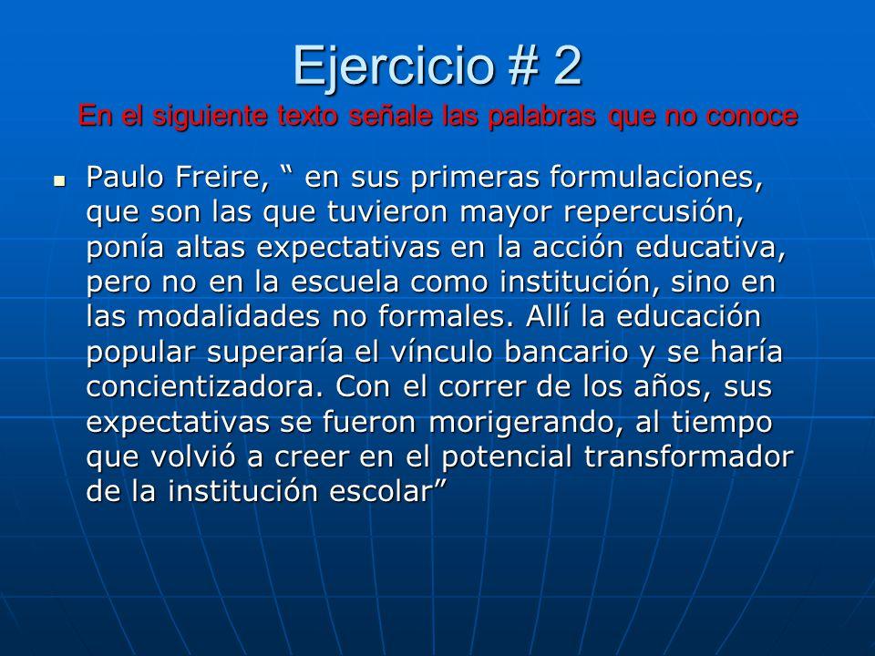 Ejercicio # 2 En el siguiente texto señale las palabras que no conoce Paulo Freire, en sus primeras formulaciones, que son las que tuvieron mayor repercusión, ponía altas expectativas en la acción educativa, pero no en la escuela como institución, sino en las modalidades no formales.