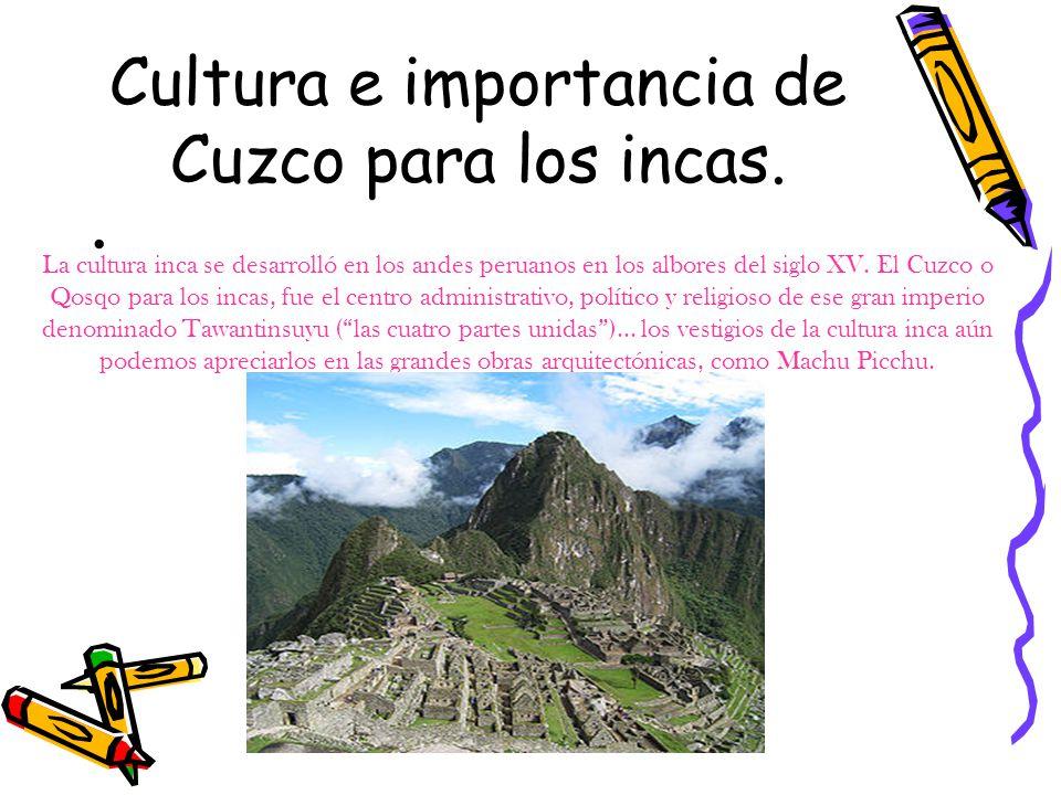 Cultura e importancia de Cuzco para los incas. La cultura inca se desarrolló en los andes peruanos en los albores del siglo XV. El Cuzco o Qosqo para