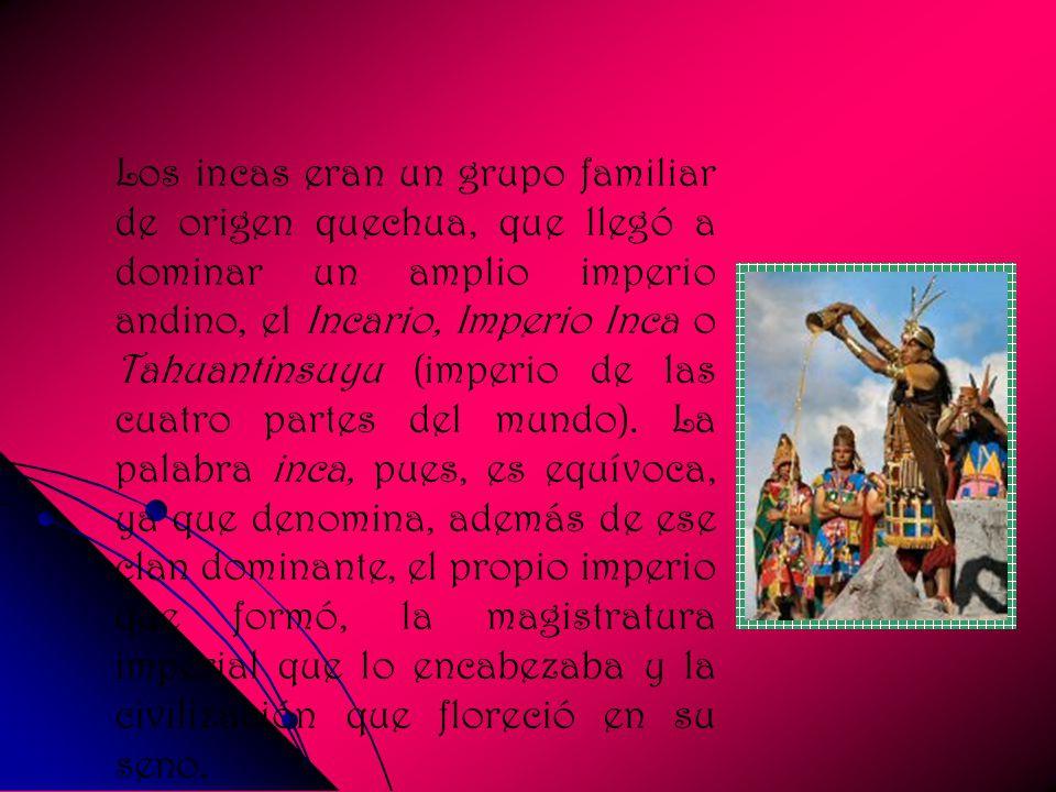 Los incas eran un grupo familiar de origen quechua, que llegó a dominar un amplio imperio andino, el Incario, Imperio Inca o Tahuantinsuyu (imperio de