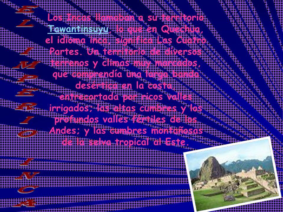 Los Incas llamaban a su territorio Tawantinsuyu, lo que en Quechua, el idioma inca, significa Las Cuatro Partes. Un territorio de diversos terrenos y