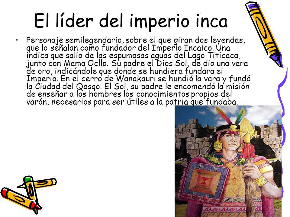 El líder del imperio inca Personaje semilegendario, sobre el que giran dos leyendas, que lo señalan como fundador del Imperio Incaico. Una indica que