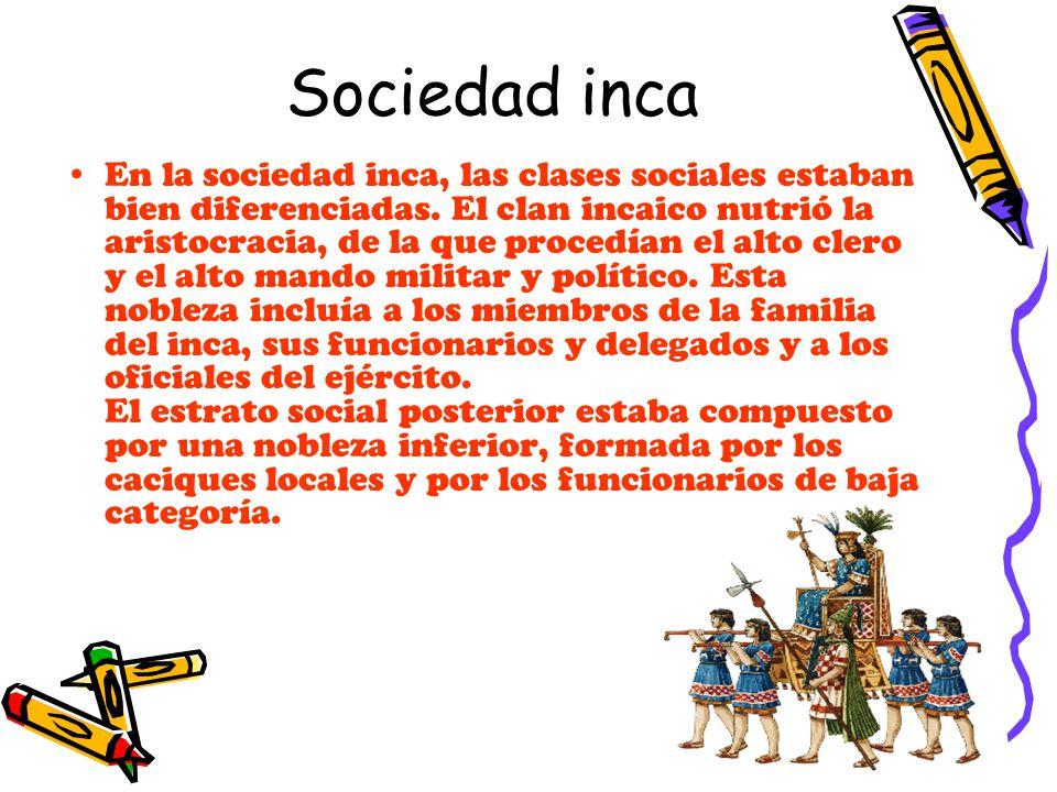 Sociedad inca En la sociedad inca, las clases sociales estaban bien diferenciadas. El clan incaico nutrió la aristocracia, de la que procedían el alto