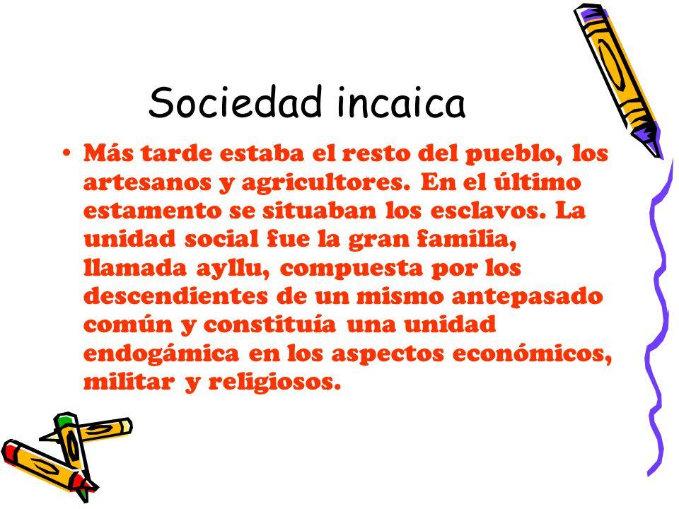 Sociedad incaica Más tarde estaba el resto del pueblo, los artesanos y agricultores. En el último estamento se situaban los esclavos. La unidad social