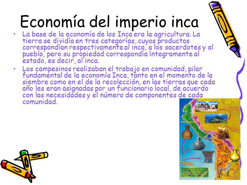 Economía del imperio inca La base de la economía de los Inca era la agricultura. La tierra se dividía en tres categorías, cuyos productos correspondía