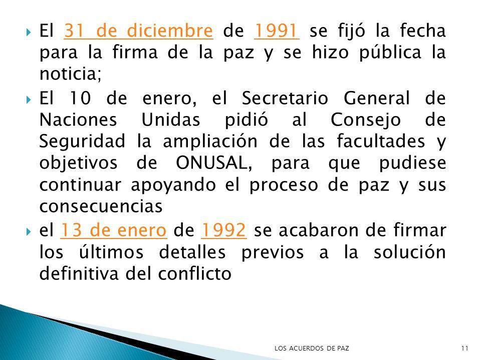 El 31 de diciembre de 1991 se fijó la fecha para la firma de la paz y se hizo pública la noticia;31 de diciembre1991 El 10 de enero, el Secretario General de Naciones Unidas pidió al Consejo de Seguridad la ampliación de las facultades y objetivos de ONUSAL, para que pudiese continuar apoyando el proceso de paz y sus consecuencias el 13 de enero de 1992 se acabaron de firmar los últimos detalles previos a la solución definitiva del conflicto13 de enero1992 11LOS ACUERDOS DE PAZ