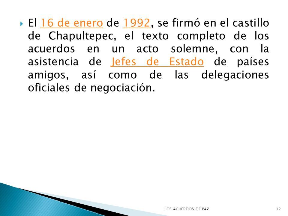 El 16 de enero de 1992, se firmó en el castillo de Chapultepec, el texto completo de los acuerdos en un acto solemne, con la asistencia de Jefes de Estado de países amigos, así como de las delegaciones oficiales de negociación.16 de enero1992Jefes de Estado 12LOS ACUERDOS DE PAZ
