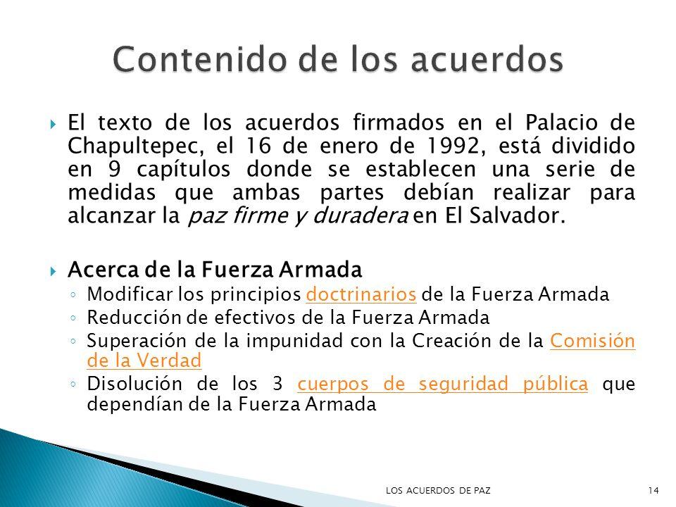 El texto de los acuerdos firmados en el Palacio de Chapultepec, el 16 de enero de 1992, está dividido en 9 capítulos donde se establecen una serie de medidas que ambas partes debían realizar para alcanzar la paz firme y duradera en El Salvador.