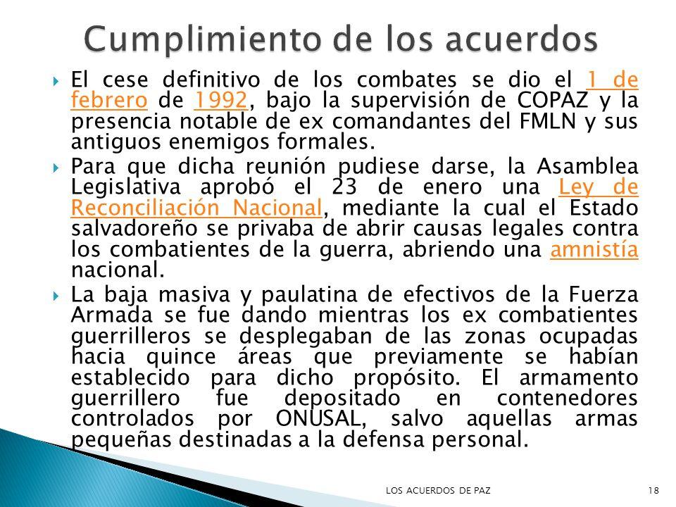 El cese definitivo de los combates se dio el 1 de febrero de 1992, bajo la supervisión de COPAZ y la presencia notable de ex comandantes del FMLN y sus antiguos enemigos formales.1 de febrero1992 Para que dicha reunión pudiese darse, la Asamblea Legislativa aprobó el 23 de enero una Ley de Reconciliación Nacional, mediante la cual el Estado salvadoreño se privaba de abrir causas legales contra los combatientes de la guerra, abriendo una amnistía nacional.Ley de Reconciliación Nacionalamnistía La baja masiva y paulatina de efectivos de la Fuerza Armada se fue dando mientras los ex combatientes guerrilleros se desplegaban de las zonas ocupadas hacia quince áreas que previamente se habían establecido para dicho propósito.