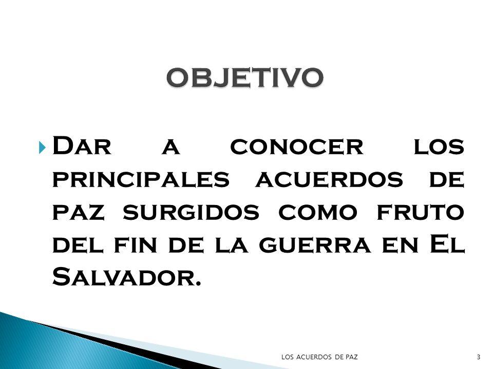 Dar a conocer los principales acuerdos de paz surgidos como fruto del fin de la guerra en El Salvador. 3LOS ACUERDOS DE PAZ