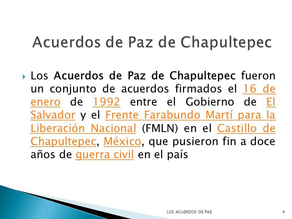 Los Acuerdos de Paz de Chapultepec fueron un conjunto de acuerdos firmados el 16 de enero de 1992 entre el Gobierno de El Salvador y el Frente Farabundo Martí para la Liberación Nacional (FMLN) en el Castillo de Chapultepec, México, que pusieron fin a doce años de guerra civil en el país16 de enero1992El SalvadorFrente Farabundo Martí para la Liberación NacionalCastillo de ChapultepecMéxicoguerra civil 4LOS ACUERDOS DE PAZ