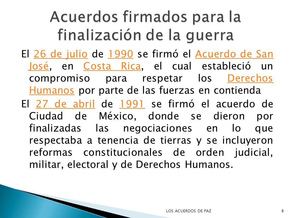 El 26 de julio de 1990 se firmó el Acuerdo de San José, en Costa Rica, el cual estableció un compromiso para respetar los Derechos Humanos por parte de las fuerzas en contienda26 de julio1990Acuerdo de San JoséCosta RicaDerechos Humanos El 27 de abril de 1991 se firmó el acuerdo de Ciudad de México, donde se dieron por finalizadas las negociaciones en lo que respectaba a tenencia de tierras y se incluyeron reformas constitucionales de orden judicial, militar, electoral y de Derechos Humanos.27 de abril1991 8LOS ACUERDOS DE PAZ