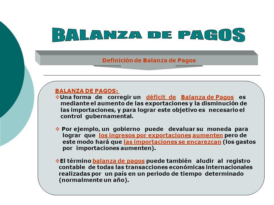 Definición de Balanza de Pagos BALANZA DE PAGOS: Una forma de corregir un déficit de Balanza de Pagos es mediante el aumento de las exportaciones y la