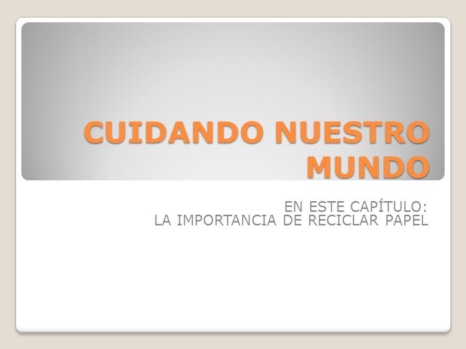 CUIDANDO NUESTRO MUNDO EN ESTE CAPÍTULO: LA IMPORTANCIA DE RECICLAR PAPEL