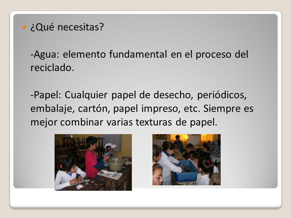 ¿Qué necesitas? -Agua: elemento fundamental en el proceso del reciclado. -Papel: Cualquier papel de desecho, periódicos, embalaje, cartón, papel impre