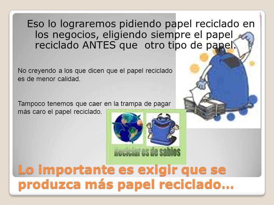 Lo importante es exigir que se produzca más papel reciclado… Eso lo lograremos pidiendo papel reciclado en los negocios, eligiendo siempre el papel re