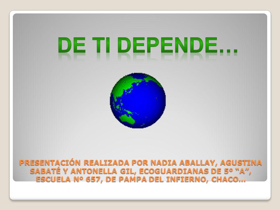 PRESENTACIÓN REALIZADA POR NADIA ABALLAY, AGUSTINA SABATÉ Y ANTONELLA GIL, ECOGUARDIANAS DE 5º A, ESCUELA Nº 657, DE PAMPA DEL INFIERNO, CHACO…