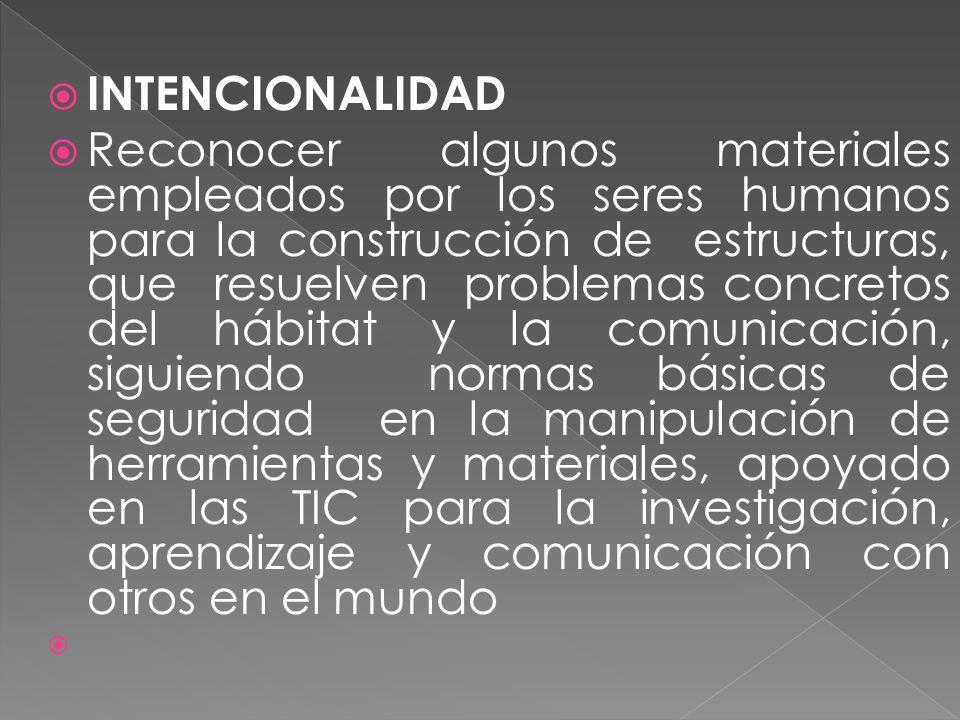 INTENCIONALIDAD Reconocer algunos materiales empleados por los seres humanos para la construcción de estructuras, que resuelven problemas concretos del hábitat y la comunicación, siguiendo normas básicas de seguridad en la manipulación de herramientas y materiales, apoyado en las TIC para la investigación, aprendizaje y comunicación con otros en el mundo