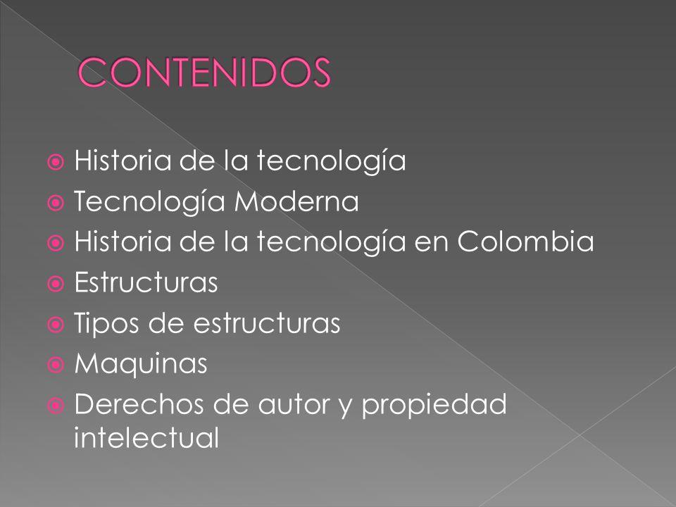 Historia de la tecnología Tecnología Moderna Historia de la tecnología en Colombia Estructuras Tipos de estructuras Maquinas Derechos de autor y propiedad intelectual