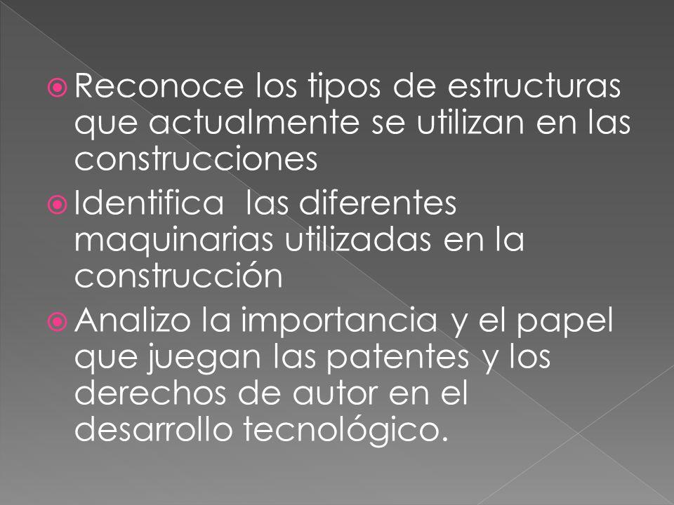 Reconoce los tipos de estructuras que actualmente se utilizan en las construcciones Identifica las diferentes maquinarias utilizadas en la construcción Analizo la importancia y el papel que juegan las patentes y los derechos de autor en el desarrollo tecnológico.