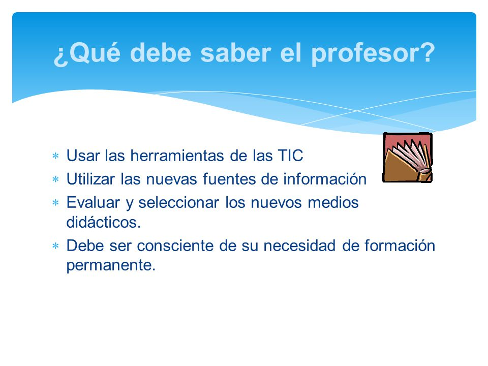 Usar las herramientas de las TIC Utilizar las nuevas fuentes de información Evaluar y seleccionar los nuevos medios didácticos.