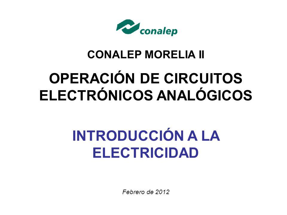 CONALEP MORELIA II OPERACIÓN DE CIRCUITOS ELECTRÓNICOS ANALÓGICOS INTRODUCCIÓN A LA ELECTRICIDAD Febrero de 2012