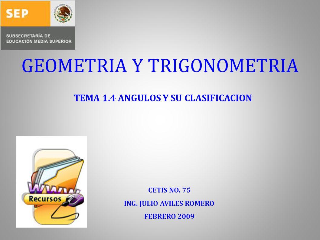 GEOMETRIA Y TRIGONOMETRIA TEMA 1.4 ANGULOS Y SU CLASIFICACION CETIS NO. 75 ING. JULIO AVILES ROMERO FEBRERO 2009