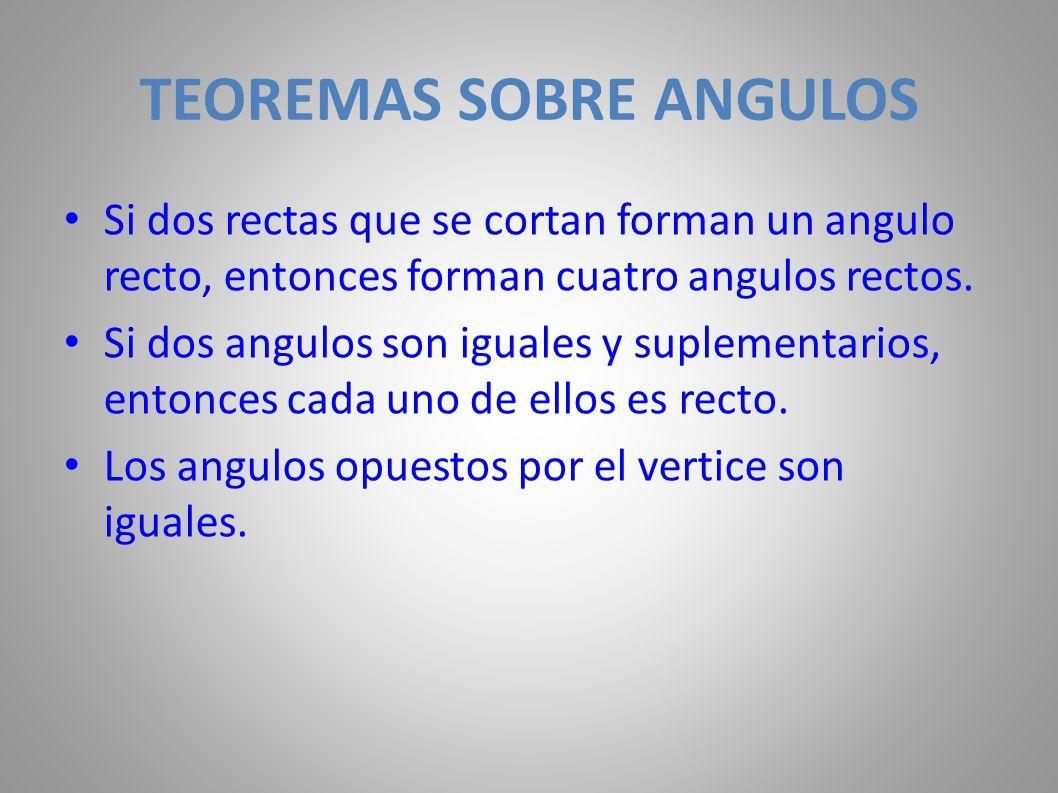 TEOREMAS SOBRE ANGULOS Si dos rectas que se cortan forman un angulo recto, entonces forman cuatro angulos rectos. Si dos angulos son iguales y supleme