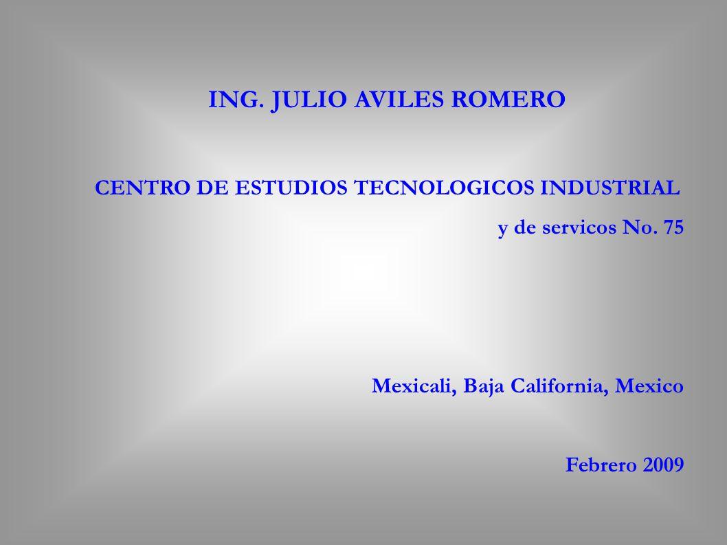 ING. JULIO AVILES ROMERO CENTRO DE ESTUDIOS TECNOLOGICOS INDUSTRIAL y de servicos No. 75 Mexicali, Baja California, Mexico Febrero 2009