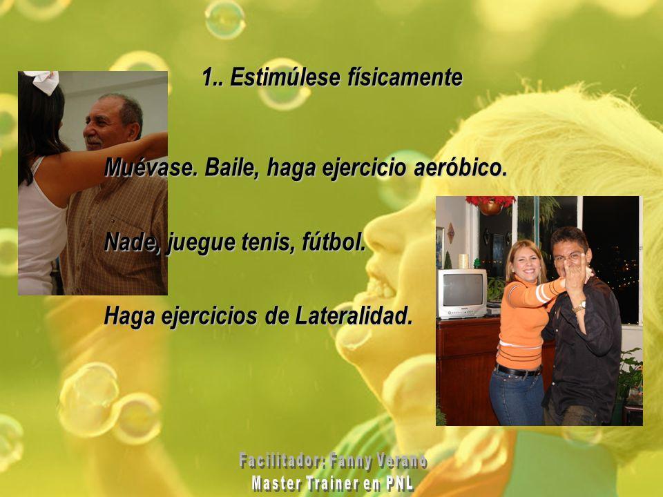 1.. Estimúlese físicamente Muévase. Baile, haga ejercicio aeróbico. Nade, juegue tenis, fútbol. Haga ejercicios de Lateralidad.