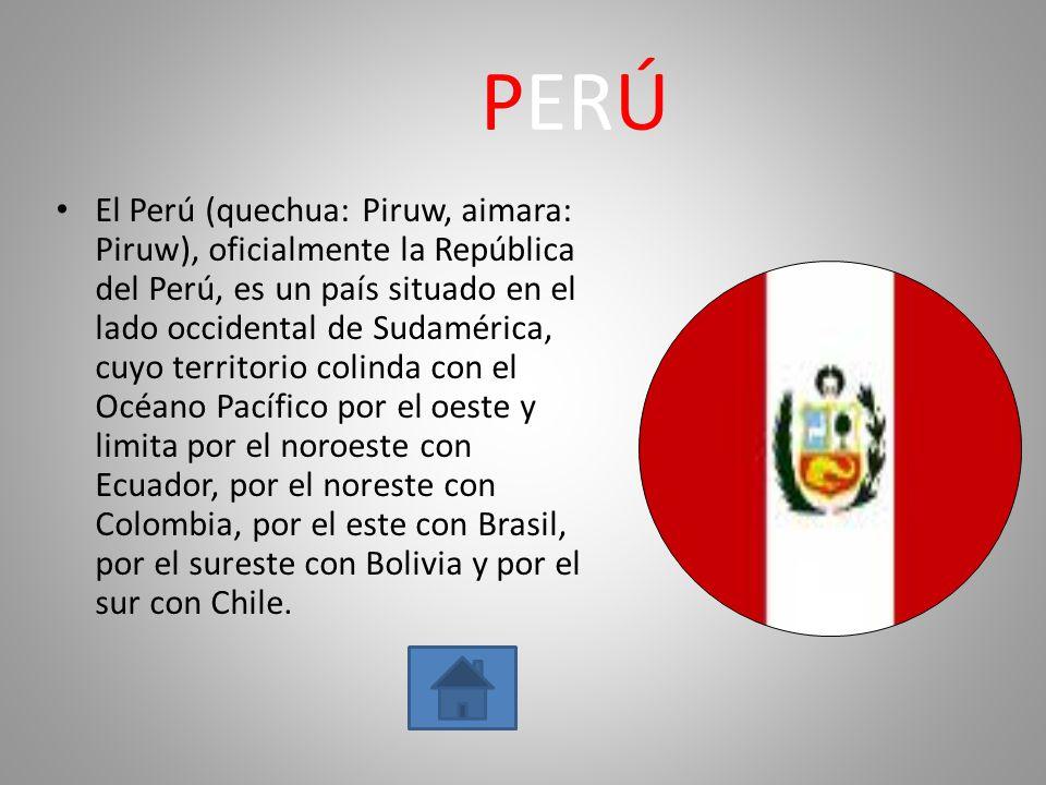 PERÚ El Perú (quechua: Piruw, aimara: Piruw), oficialmente la República del Perú, es un país situado en el lado occidental de Sudamérica, cuyo territo