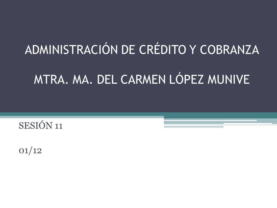 ADMINISTRACIÓN DE CRÉDITO Y COBRANZA MTRA. MA. DEL CARMEN LÓPEZ MUNIVE SESIÓN 11 01/12